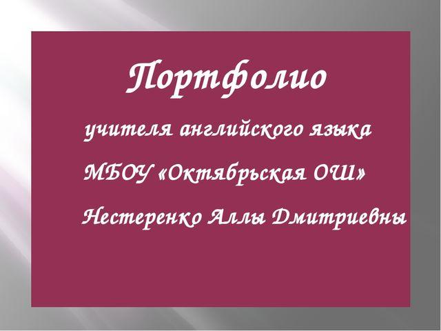 Портфолио учителя английского языка МБОУ «Октябрьская ОШ» Нестеренко Аллы Дм...
