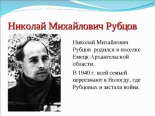 Николай Михайлович Рубцов Николай Михайлович Рубцов родился в поселке Емецк А