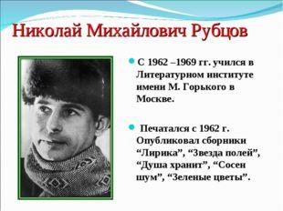 Николай Михайлович Рубцов С 1962 –1969 гг. учился в Литературном институте им