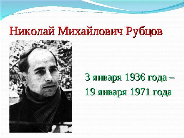 Николай Михайлович Рубцов 3 января 1936 года – 19 января 1971 года