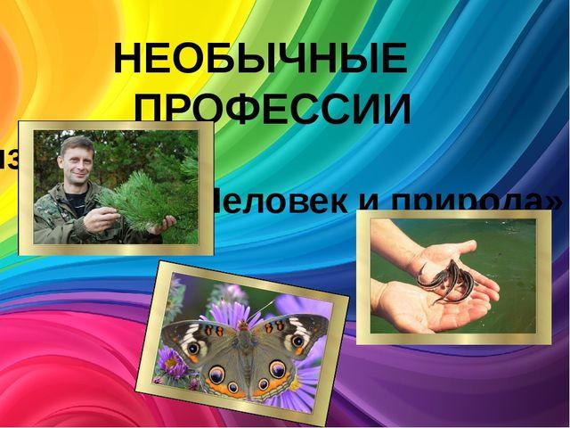 НЕОБЫЧНЫЕ ПРОФЕССИИ из цикла «Человек и природа»