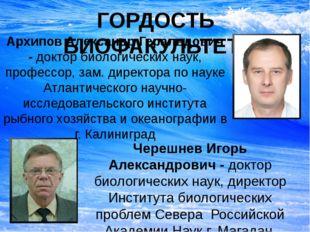 ГОРДОСТЬ БИОФАКУЛЬТЕТА Архипов Александр Геральдович - доктор биологических н