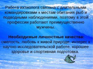 Работа ихтиолога связана с длительными командировками к местам обитания рыб и