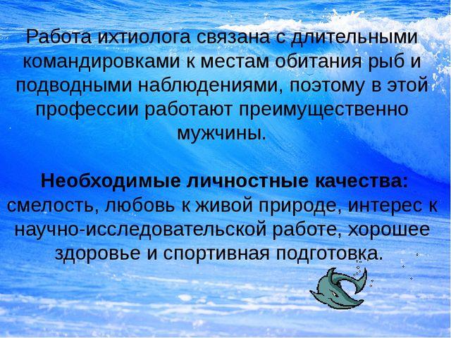 Работа ихтиолога связана с длительными командировками к местам обитания рыб и...