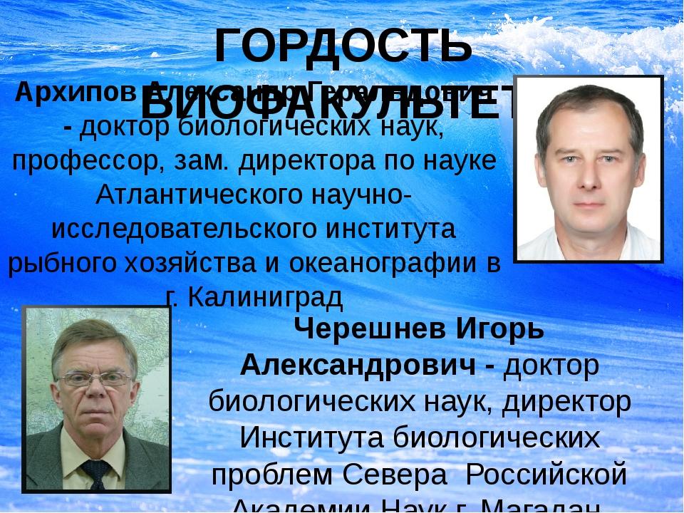 ГОРДОСТЬ БИОФАКУЛЬТЕТА Архипов Александр Геральдович - доктор биологических н...