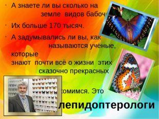 А знаете ли вы сколько на земле видов бабочек? Их больше 170 тысяч. А задумыв