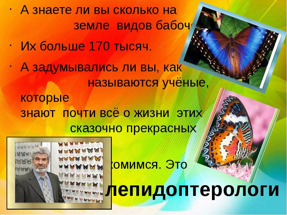 А знаете ли вы сколько на земле видов бабочек? Их больше 170 тысяч. А задумыв...