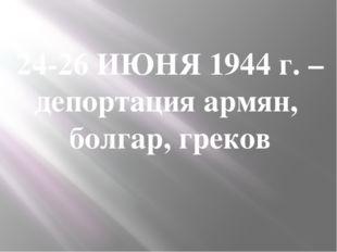 24-26 ИЮНЯ 1944 г. – депортация армян, болгар, греков