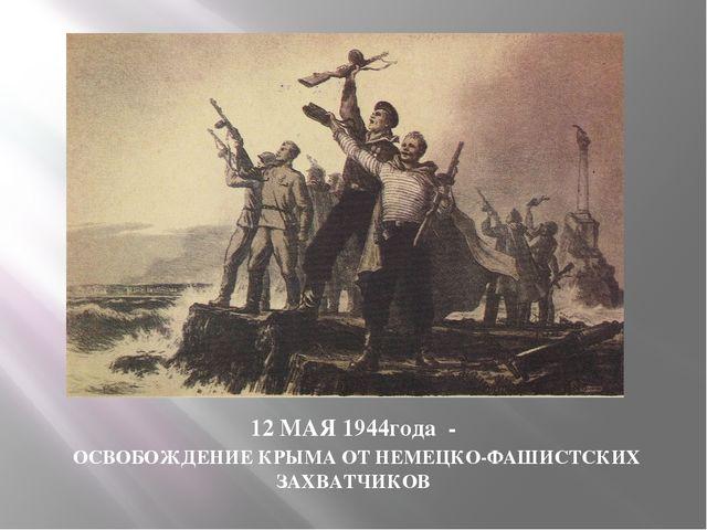 12 МАЯ 1944года - ОСВОБОЖДЕНИЕ КРЫМА ОТ НЕМЕЦКО-ФАШИСТСКИХ ЗАХВАТЧИКОВ