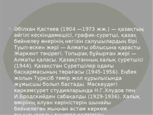 Әбілхан Қастеев (1904 —1973 жж.) — қазақтың әйгілі кескіндемешісі, график-сур