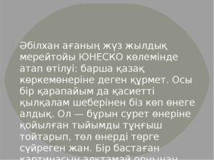 Әбілхан ағаның жүз жылдық мерейтойы ЮНЕСКО көлемінде атап өтілуі: барша қазақ