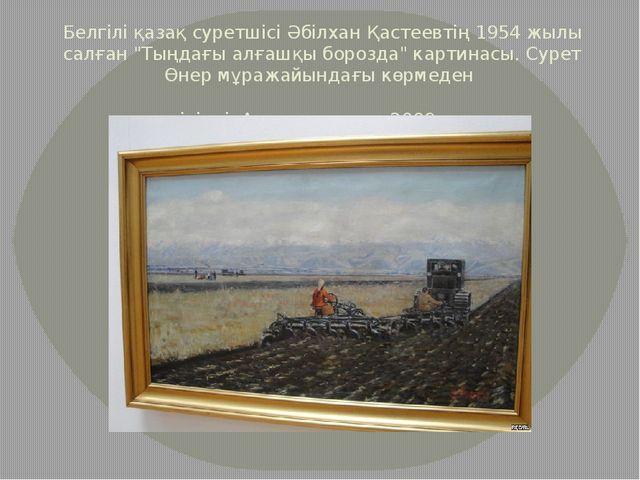 """Белгілі қазақ суретшісі Әбілхан Қастеевтің 1954 жылы салған """"Тыңдағы алғашқы..."""