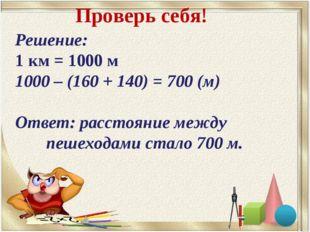 Решение: 1 км = 1000 м 1000 – (160 + 140) = 700 (м) Ответ: расстояние между п