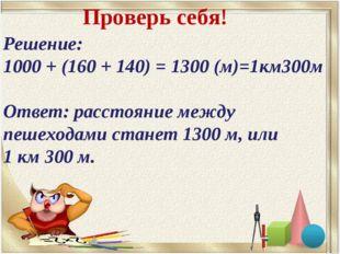 Решение: 1000 + (160 + 140) = 1300 (м)=1км300м Ответ: расстояние между пешехо