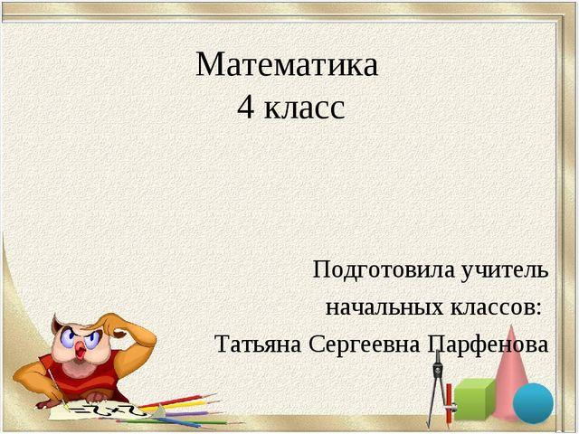 Математика 4 класс Подготовила учитель начальных классов: Татьяна Сергеевна П...