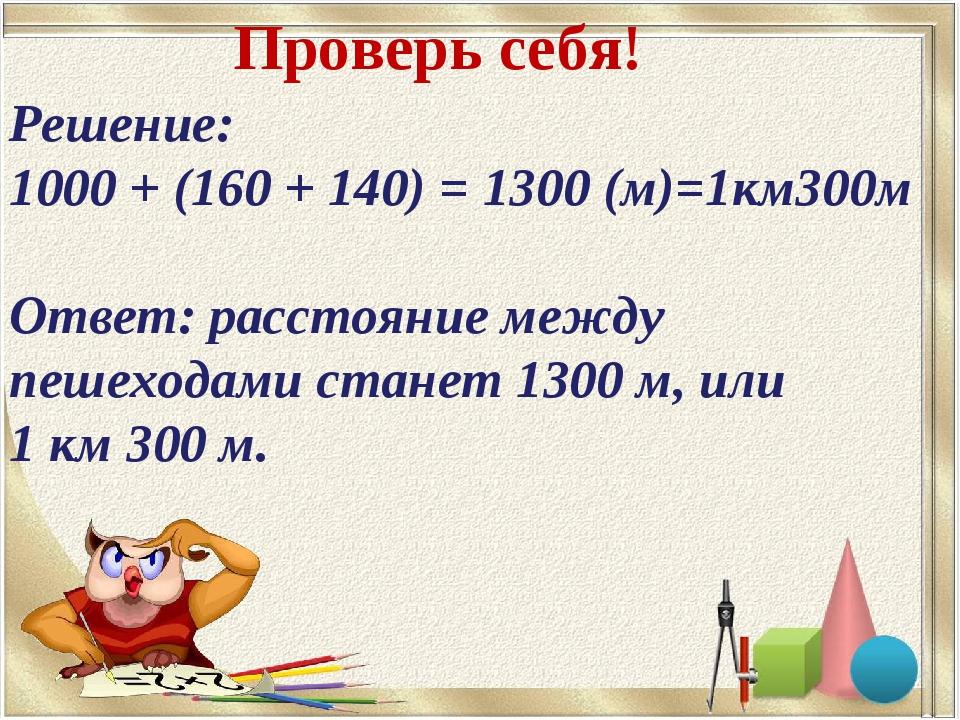 Решение: 1000 + (160 + 140) = 1300 (м)=1км300м Ответ: расстояние между пешехо...