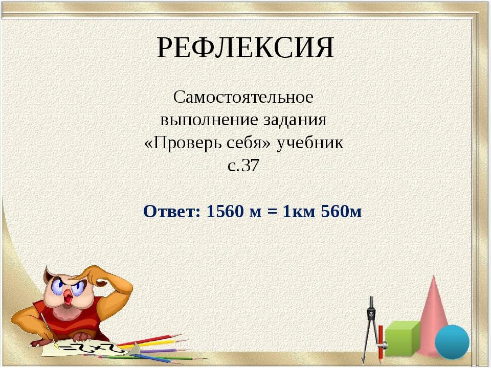 РЕФЛЕКСИЯ Ответ: 1560 м = 1км 560м Самостоятельное выполнение задания «Провер...