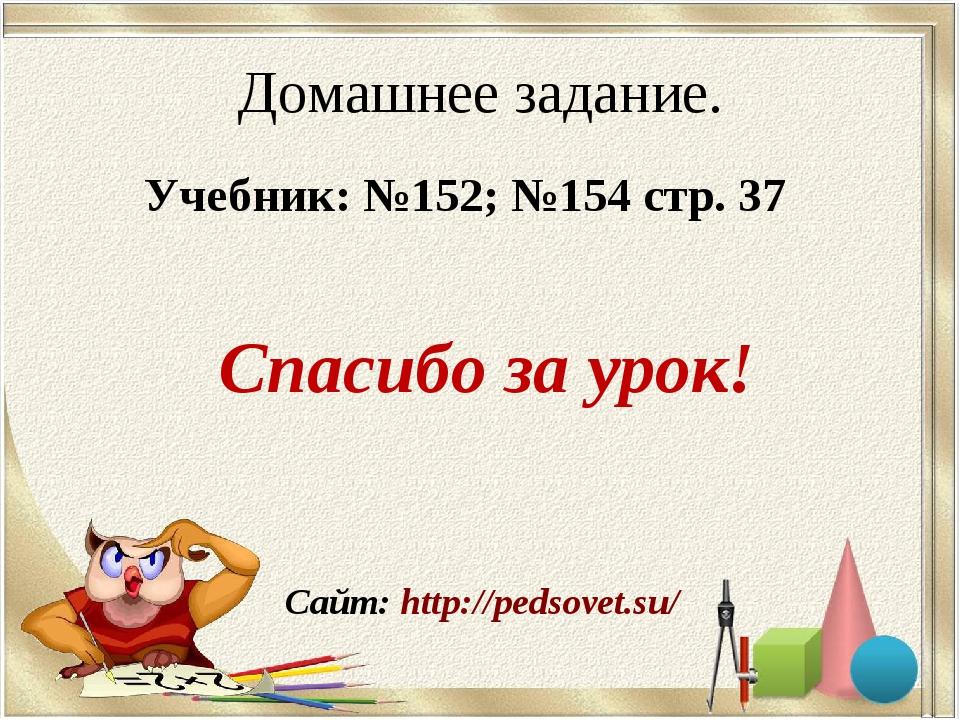 Сайт: http://pedsovet.su/ Домашнее задание. Учебник: №152; №154 стр. 37 Спаси...