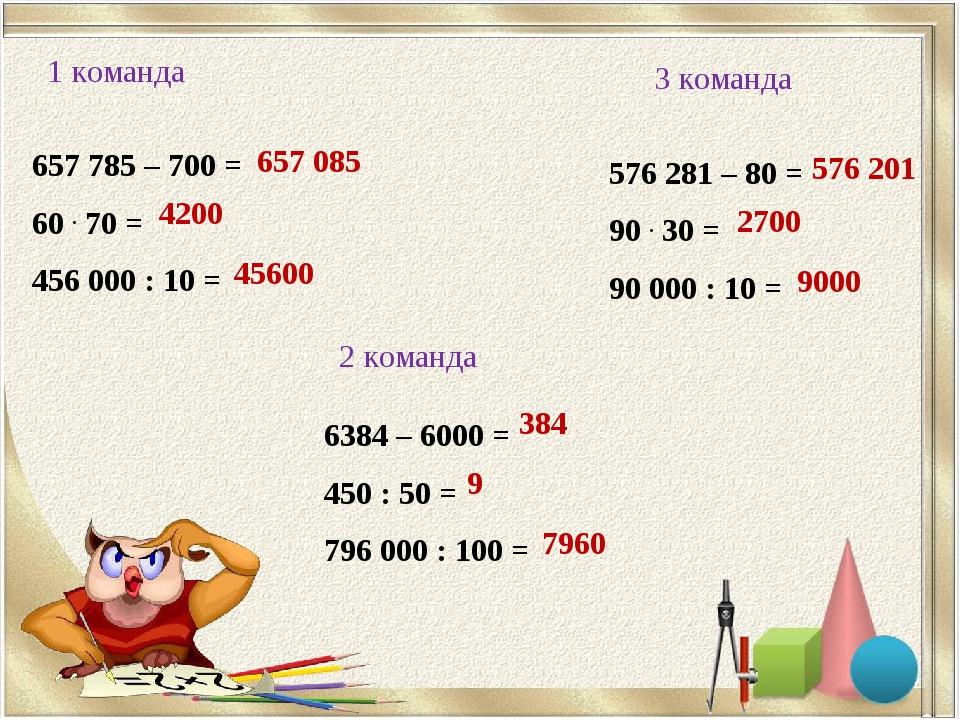 1 команда 2 команда 3 команда 657785 – 700 = 60 . 70 = 456000 : 10 = 6384 –...
