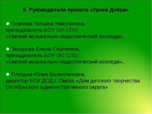 6. Руководители проекта «Уроки Добра» Осипова Татьяна Николаевна, преподавате