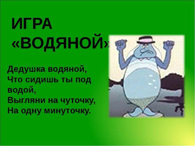 ИГРА «ВОДЯНОЙ» Дедушка водяной, Что сидишь ты под водой, Выгляни на чуточку,...
