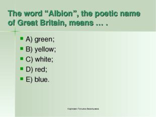 "The word ""Albion"", the poetic name of Great Britain, means … . A) green; B) y"