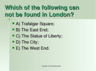 Which of the following can not be found in London? A) Trafalgar Square; B) Th