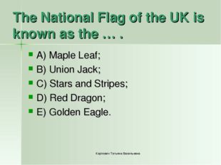 The National Flag of the UK is known as the … . A) Maple Leaf; B) Union Jack;