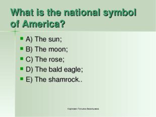 What is the national symbol of America? A) The sun; B) The moon; C) The rose;