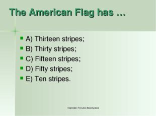 The American Flag has … A) Thirteen stripes; B) Thirty stripes; C) Fifteen st