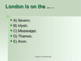 London is on the ... . A) Severn; B) Irtysh; C) Mississippi; D) Thames; E) Av