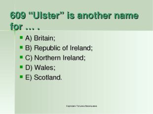 "609 ""Ulster"" is another name for … . A) Britain; B) Republic of Ireland; C) N"