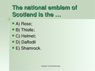 The national emblem of Scotland is the … A) Rose; B) Thistle; C) Helmet; D) D