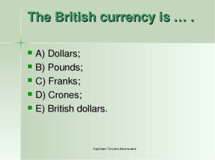 The British currency is … . A) Dollars; B) Pounds; C) Franks; D) Crones; E) B