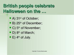 British people celebrate Halloween on the … A) 31st of October; B) 25th of De