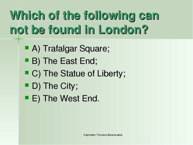 Which of the following can not be found in London? A) Trafalgar Square; B) Th...