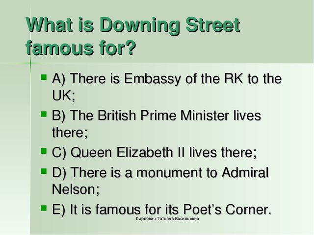 What is Downing Street famous for? A) There is Embassy of the RK to the UK; B...