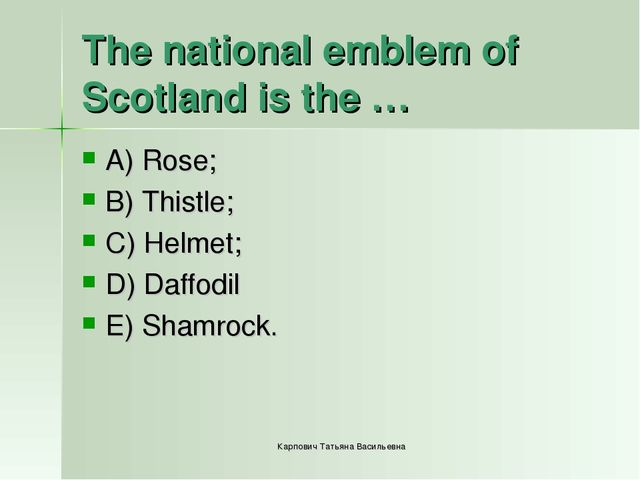 The national emblem of Scotland is the … A) Rose; B) Thistle; C) Helmet; D) D...