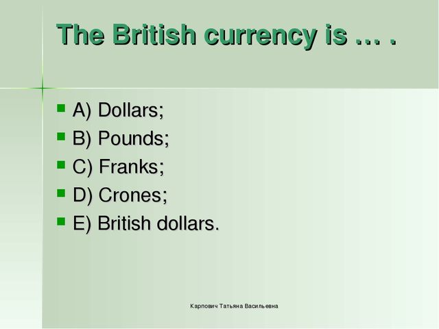 The British currency is … . A) Dollars; B) Pounds; C) Franks; D) Crones; E) B...