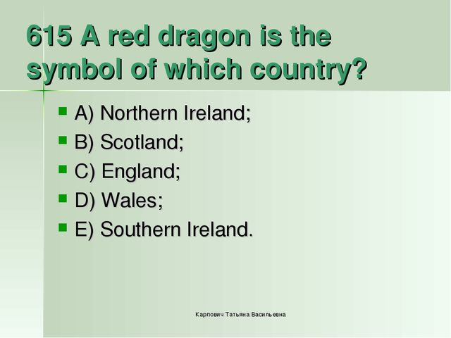 615 A red dragon is the symbol of which country? A) Northern Ireland; B) Scot...