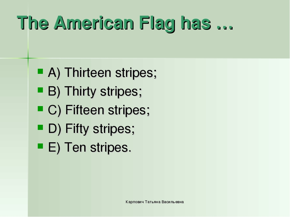 The American Flag has … A) Thirteen stripes; B) Thirty stripes; C) Fifteen st...