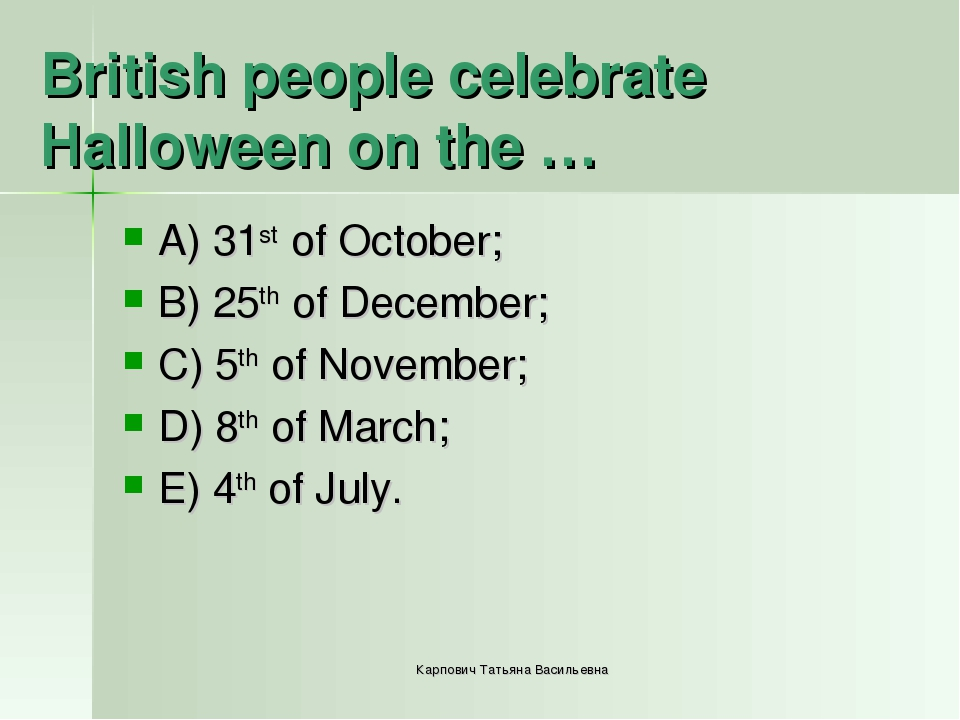 British people celebrate Halloween on the … A) 31st of October; B) 25th of De...