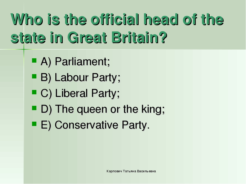 Who is the official head of the state in Great Britain? A) Parliament; B) Lab...