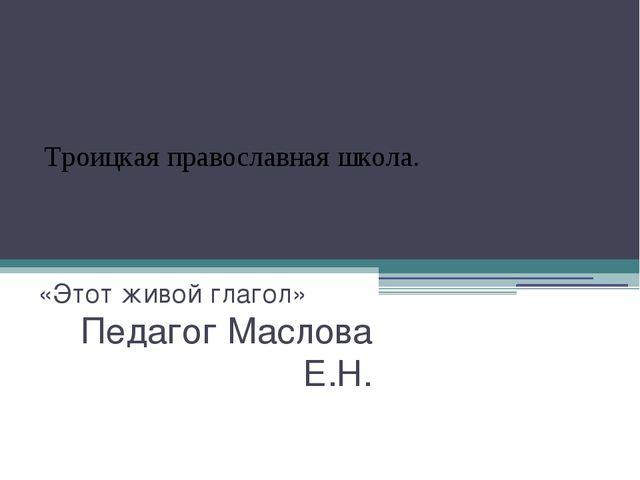 Урок-практикум в 3 классе. «Этот живой глагол» Педагог Маслова Е.Н. Троицкая...
