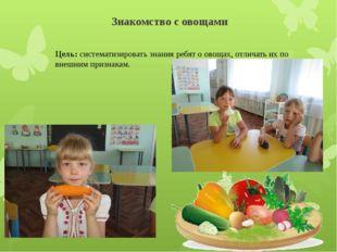 Знакомство с овощами Цель: систематизировать знания ребят о овощах, отличать