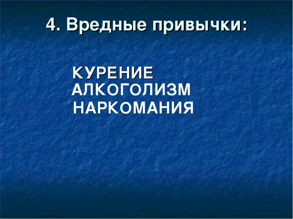 4. Вредные привычки: КУРЕНИЕ АЛКОГОЛИЗМ НАРКОМАНИЯ