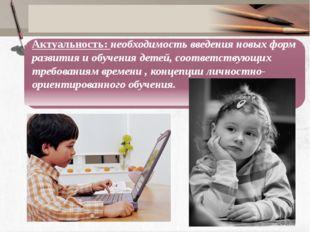 Актуальность: необходимость введения новых форм развития и обучения детей, с