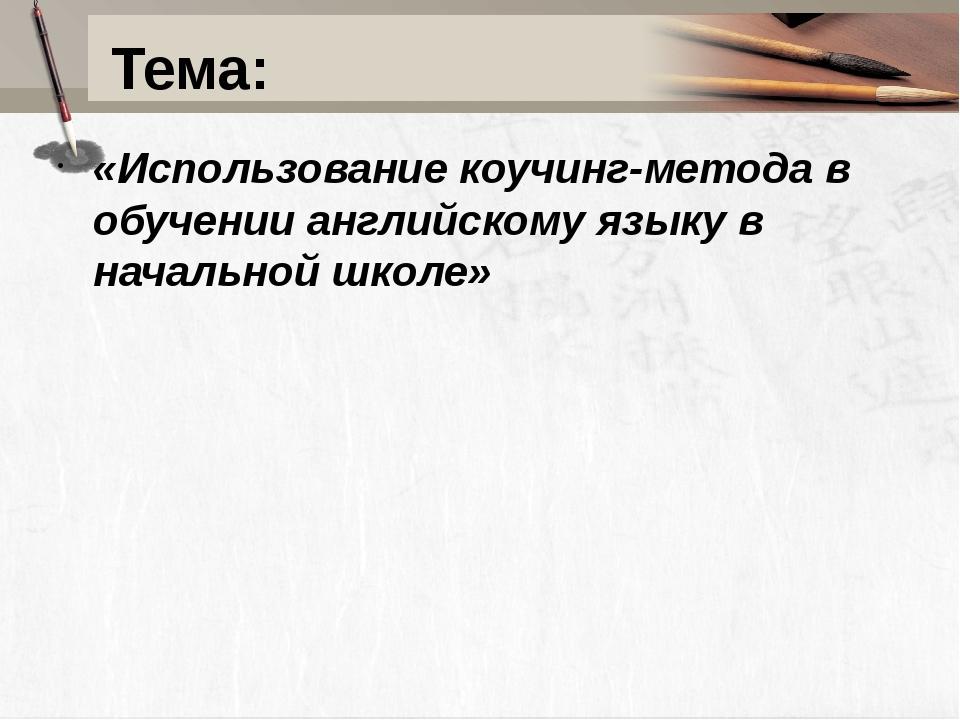 Тема: «Использование коучинг-метода в обучении английскому языку в начальной...