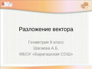 Разложение вектора Геометрия 9 класс Шагаева А.Б. МБОУ «Барагашская СОШ»
