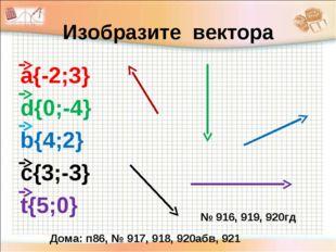Изобразите вектора а{-2;3} d{0;-4} b{4;2} c{3;-3} t{5;0} № 916, 919, 920гд До